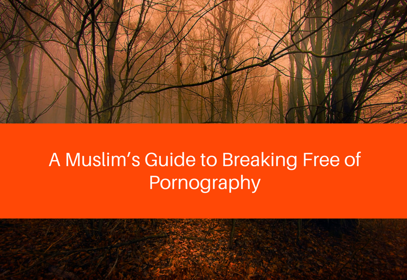 A Muslim's Guide to Breaking Free of Pornography